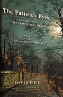 The Patient's Eyes: The Dark Beginnings of Sherlock Holmes - David Pirie