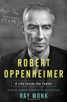 Robert Oppenheimer: A Life Inside the Center - Ray Monk