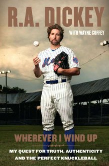 Wherever I Wind Up: My Quest for Truth, Authenticity and the Perfect Knuckleball - R.A. Dickey, Wayne Coffey