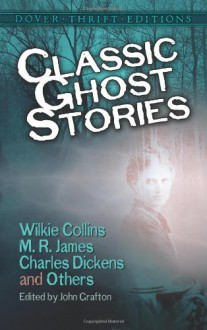 Classic Ghost Stories by Wilkie Collins, M. R. James, Charles Dickens and Others (Dover Thrift Editions) - Robert Louis Stevenson, Henry James, Charles Dickens, Wilkie Collins, M.R. James, Joseph Sheridan Le Fanu, Fitz-James O'Brien, Amelia B. Edwards, John Grafton, Mrs. Henry Wood