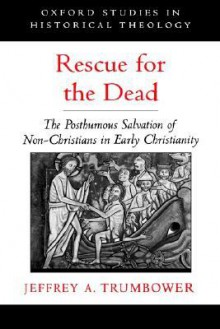 Rescue for the Dead: The Posthumous Salvation of Non-Christians in Early Christianity - Jeffrey A. Trumbower