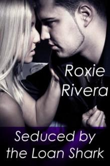 Seduced by the Loan Shark - Roxie Rivera