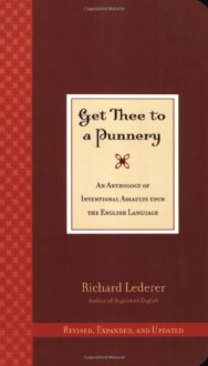 Get Thee to a Punnery: An Anthology of Intentional Assaults Upon the English Language - Richard Lederer
