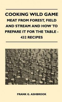 Cooking Wild Game: Meat from Forest, Field and Stream and How to Prepare It for the Table, 432 Recipes - Frank G. Ashbrook, Edna N. Sater, Jay N. Darling