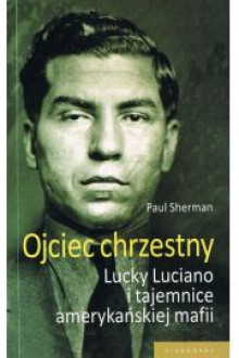 Ojciec chrzestny: Lucky Luciano i tajemnice amerykańskiej mafii - Paul Sherman