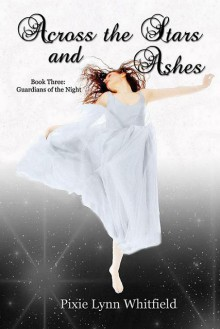 Across the Stars and Ashes (The Guardians of the Night #3) - Pixie Lynn Whitfield