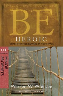 Be Heroic (Minor Prophets): Demonstrating Bravery by Your Walk - Warren W. Wiersbe
