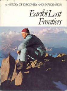 Earth's Last Frontiers (A History of Discovery & Exploration) - Thayer Willis, Geoffrey Hindley, Carl Proujan