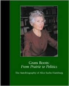 Grass Roots: From Prairie to Politics : The Autobiography of Alice Sachs Hamburg - Alice Hamburg