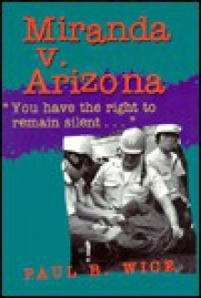 Miranda V. Arizona: You Have the Right to Remain Silent... - Paul B. Wice