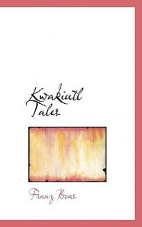Kwakiutl Tales - Franz Boas