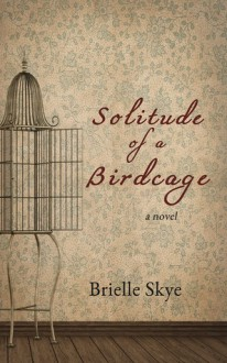 Solitude of a Birdcage - Brielle Skye