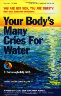 Your Body's Many Cries for Water: You Are Not Sick, You Are Thirsty! Don't treat thirst with medications; A Preventive and Self-Education Manual for Those Who Prefer to Adhere to the Logic of the Natural and the Simple in Medicine - F. Batmanghelidj