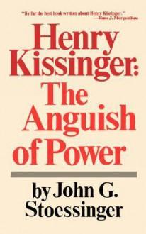 Henry Kissinger: The Anguish of Power - John G. Stoessinger, Stephen Weidenborner