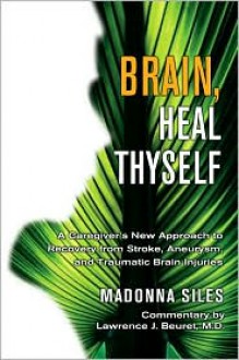 Brain, Heal Thyself: A Caregiver's New Approach to Recovery from Stroke, Aneurysm, and Traumatic Brain Injuries - Madonna Siles