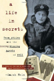 A Life In Secrets: Vera Atkins and the Missing Agents of WWII - Sarah Helm
