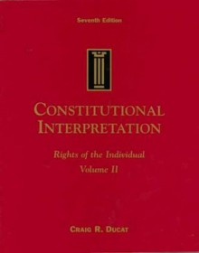 Constitutional Interpretation: Rights of the Individual, Volume II - Craig R. Ducat