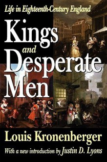 Kings and Desperate Men: Life in Eighteenth-Century England - Louis Kronenberger, Justin Lyons