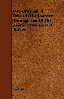 Dar-UL-Islam, a Record of a Journey Through Ten of the Asiatic Provinces of Turkey - Mark Sykes