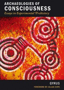 Archaeologies Of Consciousness: Essays In Experimental Prehistory - Gyrus