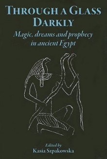 Through a Glass Darkly: Magic, Dreams & Prophecy in Ancient Egypt - Kasia Szpakowska, John Baines, Maria Centrone