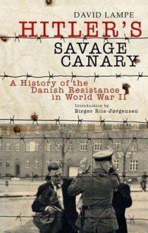 Hitler's Savage Canary: A History of the Danish Resistance in World War II - David Lampe