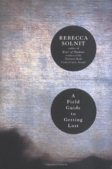 A Field Guide to Getting Lost - Rebecca Solnit