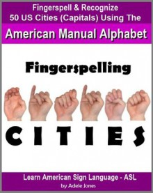 Fingerspelling CITIES: Fingerspell & Recognize 50 US Cities (State Capitals) Using the American Manual Alphabet in American Sign Language (ASL) (Learn American Sign Language - ASL) - Adele Jones