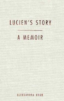 Lucien's Story: A Memoir - Aleksandra Kroh, Austryn Wainhouse