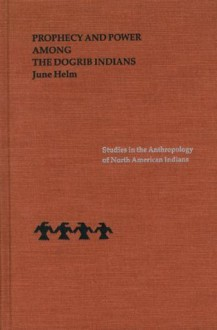 Prophecy and Power among the Dogrib Indians (Studies in the Anthropology of North Ame) - June Helm