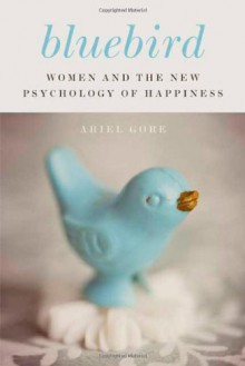 Bluebird: Women and the New Psychology of Happiness - Ariel Gore