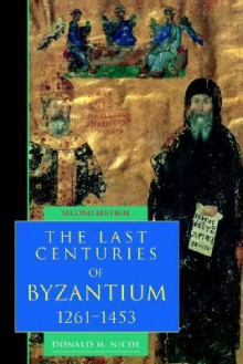 The Last Centuries of Byzantium, 1261-1453 (Second Edition) - Donald M. Nicol