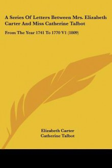 A series of letters between Mrs. Elizabeth Carter and Miss Catherine Talbot, from the year 1741 to 1770: to which are added, Letters from Mrs. Elizabeth Carter to Mrs. Vesey, between the years 1763 and 1787; published from the original manuscripts in t - Elizabeth Carter
