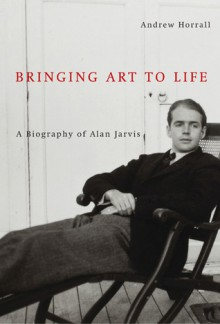 Bringing Art to Life: A Biography of Alan Jarvis - Andrew Horrall