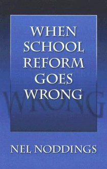 When School Reform Goes Wrong - Nel Noddings