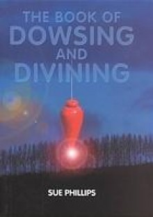 The Book of Dowsing and Divining - Sue Phillips