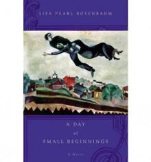 A Day of Small Beginnings: A Novel - Lisa Pearl Rosenbaum