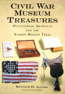 Civil War Museum Treasures: Outstanding Artifacts and the Stories Behind Them - Kenneth D. Alford