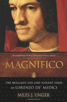 Magnifico: The Brilliant Life and Violent Times of Lorenzo de' Medici - Miles J. Unger