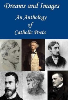Dreams and Images: An Anthology of Catholic Poets - John Henry Newman, Frederick William Faber, Gerard Manley Hopkins, Francis Thompson, Hilaire Belloc, Coventry Patmore, Alice Meynell, Joyce Kilmer