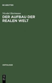 Der Aufbau Der Realen Welt: Grundriss Der Allgemeinen Kategorienlehre - Nicolai Hartmann
