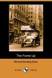 The Frame Up (Dodo Press) - Richard Harding Davis
