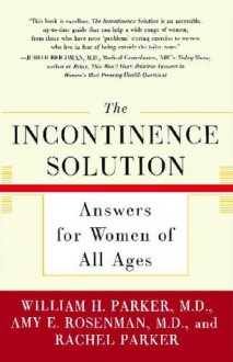 The Incontinence Solution: Answers for Women of All Ages - William Parker, Amy Rosenman, Rachel Parker