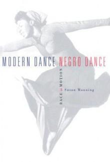 Modern Dance, Negro Dance: Race In Motion - Susan Manning