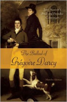 The Ballad of Gregoire Darcy: Jane Austen's Pride and Prejudice Continues - Marsha Altman