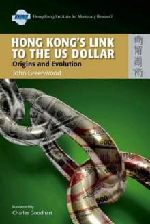 Hong Kong's Link to the US Dollar: Origins and Evolution - John Greenwood