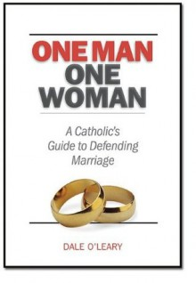 One Man, One Woman: A Catholics Guide to Defending Marriage - Dale O'Leary