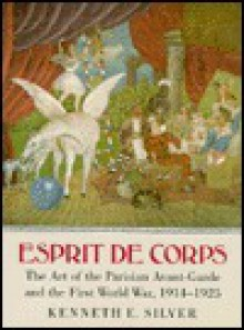 Esprit de Corps: The Art of the Parisian Avant-Garde and the First World War, 1914-1925 - Kenneth E. Silver