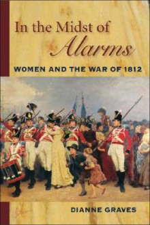 In the Midst of Alarms: The Untold Story of Women and the War of 1812 - Dianne Graves