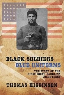 Black Soldiers/Blue Uniforms: The Story of the First South Carolina Volunteers - Thomas Wentworth Higginson